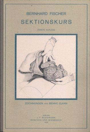 Fischer Bernhard - Der Sektionskurs. Der Anleitung zur Pathologisch-anatomischen untersuchung Menschlicher Leichen von ... [...] Mit 92 zum Teil Farbigen Zeichnungen. Zweite Auflage.