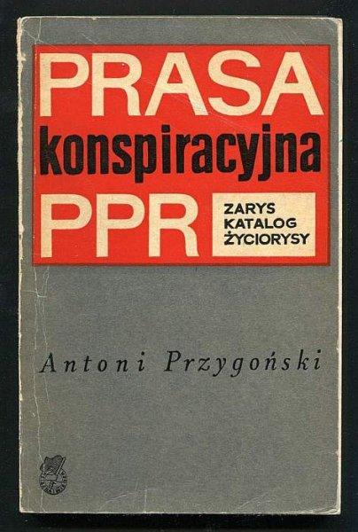 Przygoński Antoni - Prasa konspiracyjna PPR. Zarys, katalog, życiorysy.