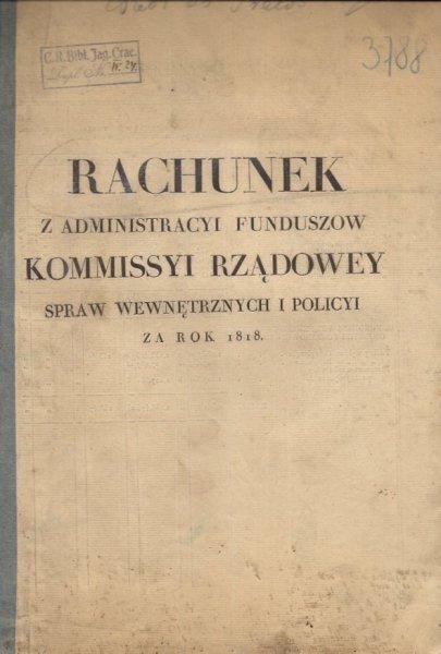 RACHUNEK z Administracyi Funduszow Kommissyi Rządowey Spraw Wewnętrznych i Policyi za rok 1818. [Warszawa?].