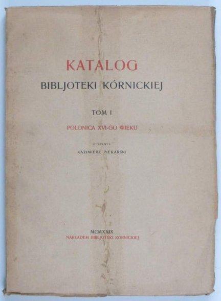 Piekarski Kazimierz - Katalog Bibljoteki Kórnickiej. T. 1: Polonica XVI-go wieku. 1929.