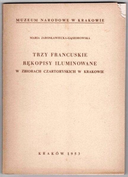Jarosławiecka-Gąsiorowska Maria - Trzy francuskie rękopisy iluminowane w zbiorach Czartoryskich w Krakowie.