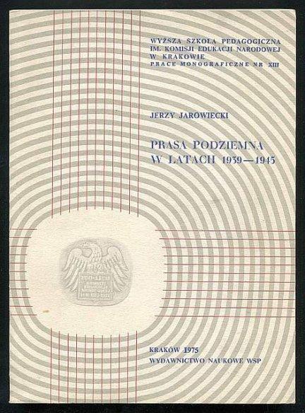 Jarowiecki Jerzy - Prasa podziemna w latach 1939-1945. Studia i szkice.