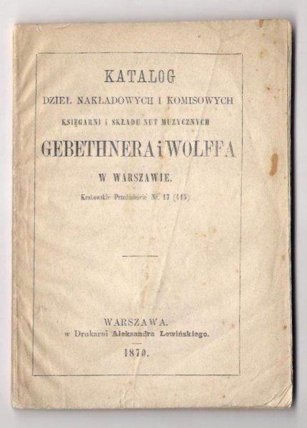 Katalog dzieł nakłądowych i komisowych Księgarni i Składu Nut Muzycznych Gebethnera i Wolffa w Warszawie [...]. 1870.