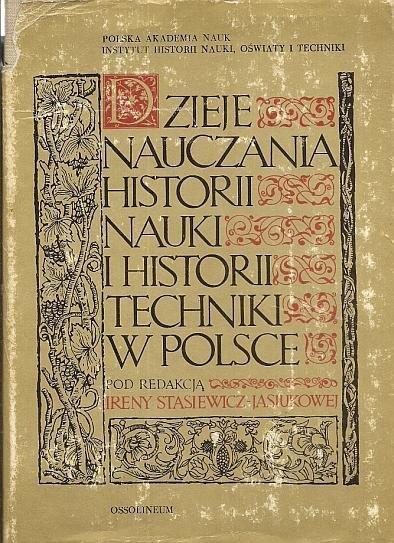Stasiewicz-Jasiukowa Irena - Dzieje nauczania historii nauki i historii techniki w Polsce. Pod redakcją ...