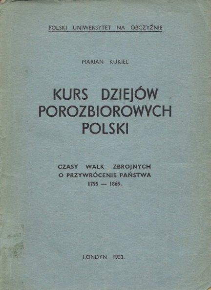 Kukiel Marian  - Kurs dziejów porozbiorowych Polski. Cz. 1: Czasy walk zbrojnych o przywrócenie państwa 1795-1865.