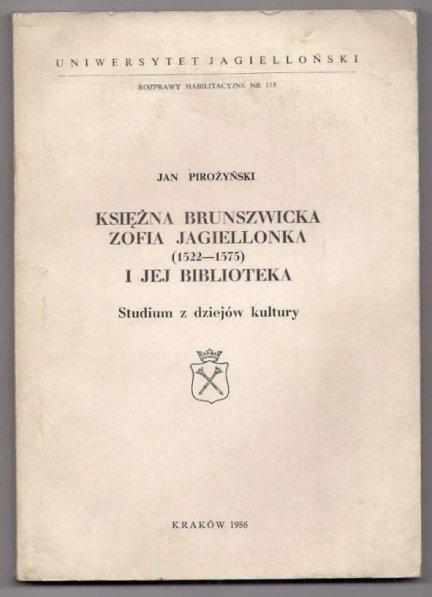 Pirożyński Jan - Księżna brunszwicka Zofia Jagiellonka (1522-1575) i jej biblioteka. Studium z dziejów kultury.