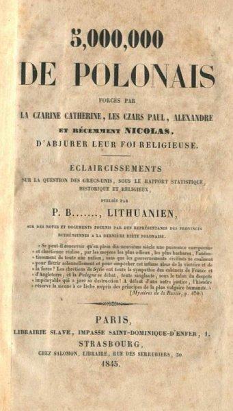 Butkiewicz Piotr - 5,000,000 de Polonais forces par la czarine Catherine, les czars Paul, Alexandre et recemment Nicolas. D'abjurer leur foi religieuse [...] par P.B......, Lithuanien [pseud.].