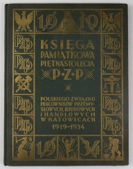 Księga pamiątkowa piętnastolecia P. Z. P. - Polskiego Związku Pracowników Przemysłowych, Biurowych i Handlowych w Katowicach. (1919-1934).