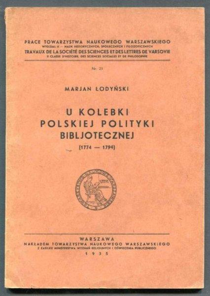 Łodyński Marjan - U kolebki polskiej polityki bibljotecznej (1774-1794). 1935.