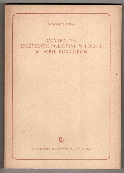 Zahorski Andrzej - Centralne instytucje policyjne w Polsce w dobie rozbiorów