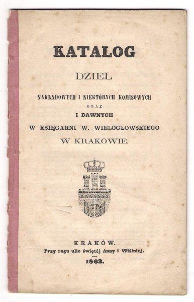 Katalog dzieł nakładowych i niektórych komisowych oraz i dawnych w Księgarni W. Wielogłowskiego w Krakowie.