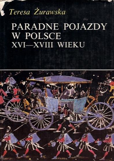 Żurawska Teresa - Paradne pojazdy w Polsce XVI-XVIII wieku.