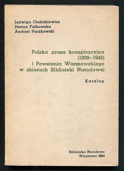 Cieślakiewicz Jadwiga, Falkowska Hanna, Paczkowski Andrzej - Polska prasa konspiracyjna (1939-1945) i Powstania Warszawskiego w zbiorach Biblioteki Narodowej. Katalog.