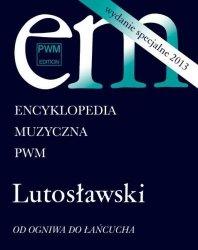 Encyklopedia muzyczna PWM. Lutosławski Od ogniwa do Łańcucha (wydanie specjalne)
