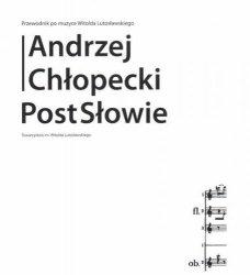 PostSłowie Przewodnik po muzyce Witolda Lutosławskiego      Andrzej Chłopecki