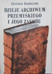 Zdzisław Konieczny • Dzieje archiwum przemyskiego i jego zasobu