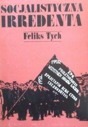 Feliks Tych • Socjalistyczna irredenta. Szkice z dziejów polskiego ruchu robotniczego pod zaborami