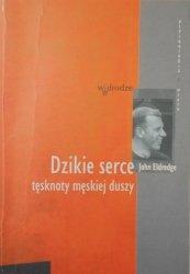 John Eldredge • Dzikie serce. Tęsknoty męskiej duszy