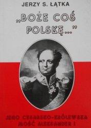 Jerzy S. Łątka • Boże coś Polskę. Jego cesarsko-królewska mość Aleksander I