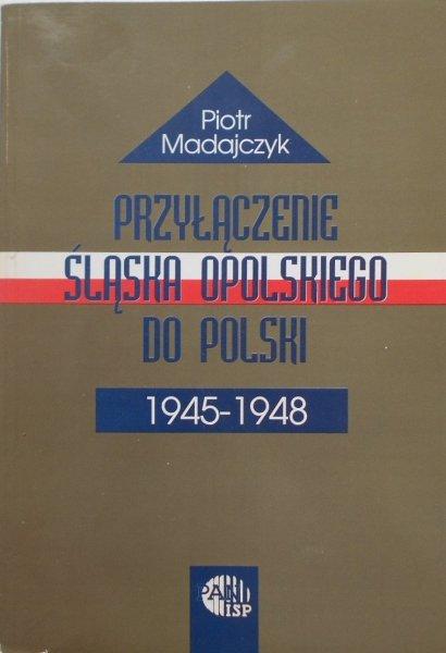 Piotr Madajczyk • Przyłączenie Śląska Opolskiego do Polski 1945-1948
