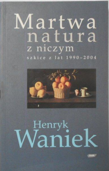 Henryk Waniek • Martwa natura z niczym