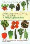 Z rakiem walczy się przy stole W stronę wegetarianizmu 200 przepisów diety antynowotworowej Carli Marchetti