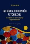 Tajemnica odporności psychicznej Jak uodpornić się na stres depresje i wypalenie zawodowe