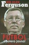 Sir Alex Ferguson Futbol cholera jasna Biografia jednej z największych osobowości współczesnej piłki