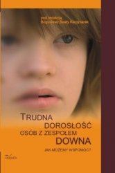 Trudna dorosłość osób z zespołem Downa Jak możemy wspomóc?