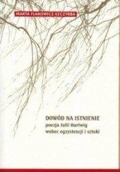 Dowód na istnienie Poezja Julii Hartwig wobec egzystencji i sztuki Marta Flakowicz-Szczyrba