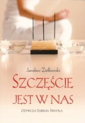 Szczęście jest w Nas Ożywcza Energia Światła Jarosław Ziółkowski