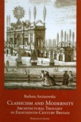 Classicism and Modernity Architectural Thought in Eighteenth-Century Britain Barbara Arciszewska