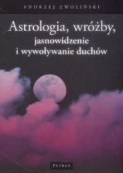 Astrologia, wróżby, jasnowidzenie i wywoływanie duchów Andrzej Zwoliński