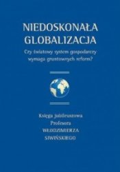 Niedoskonała globalizacja. Czy światowy system gospodarczy wymaga gruntownych reform? Księga jubileuszowa Profesora Włodzimierza Siwińskiego
