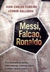 Messi, Falcao, Ronaldo. Trzy niezwykłe przykłady, które pomogą rozwinąć talent u ciebie i twoich dzieci  Leonor Gallardo, Juan Carlos Cubeiro