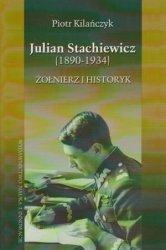 Julian Stachiewicz (1890-1934) Żołnierz i historyk Piotr Kiliańczyk