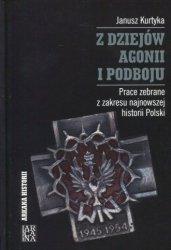 Z dziejów agonii i podboju. Prace zebrane z zakresu najnowszej historii Polski Janusz Kurtyka