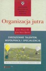 Organizacja jutra Zarządzanie talentem, współpracą i specjalizacją John Hagel III, John Seely Brown