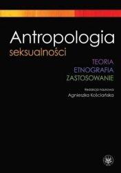 Antropologia seksualności. Teoria. Etnografia. Zastosowanie Agnieszka Kościańska