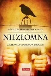 Niezłomna. Zachowała godność w łagrach Agnieszka Lewandowska-Kąkol
