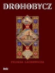 Drohobycz Feliksa Lachowicza Beata Długajczyk, Romuald Kołudzki-Stobbe, Jerzy M. Pilecki