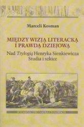 Między wizją literacką i prawdą dziejową Nad Trylogią Henryka Sienkiewicza Studia i szkice Marceli Kosman