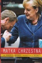 Matka chrzestna Jak Angela Merkel przebudowuje Niemcy Gertrud Hohler