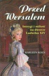 Przed Wersalem Intrygi i miłość na dworze Ludwika XIV Karleen Koen