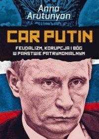 Car Putin Feudalizm, korupcja i Bóg w państwie patrymonialnym Anna Arutunyan