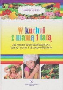W kuchni z mamą i tatą. Jak nauczyć dzieci bezpieczeństwa, dobrych manier i zdrowego odżywiania Buglioni Federica