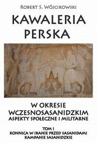 Kawaleria perska w okresie wczesnosasanidzkim. Tom I