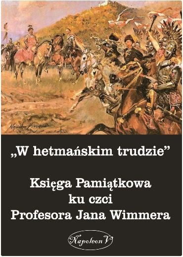"""""""W hetmańskim trudzie"""". Księga Pamiątkowa ku czci Profesora Jana Wimmera"""