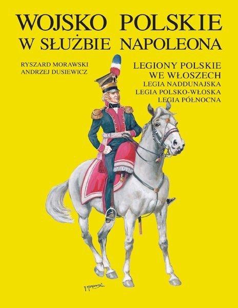 Wojsko Polskie w służbie Napoleona. Legiony Polskie we Włoszech, Legia Naddunajska, Legia Polsko-Włoska, Legia Północna
