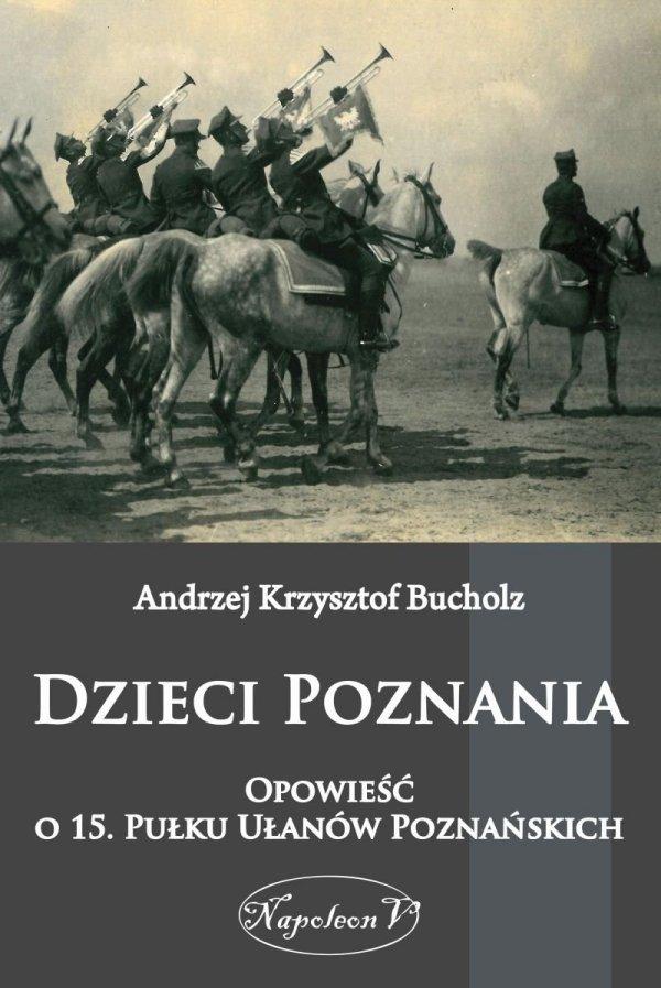 Dzieci Poznania. Opowieść o 15. Pułku Ułanów Poznańskich
